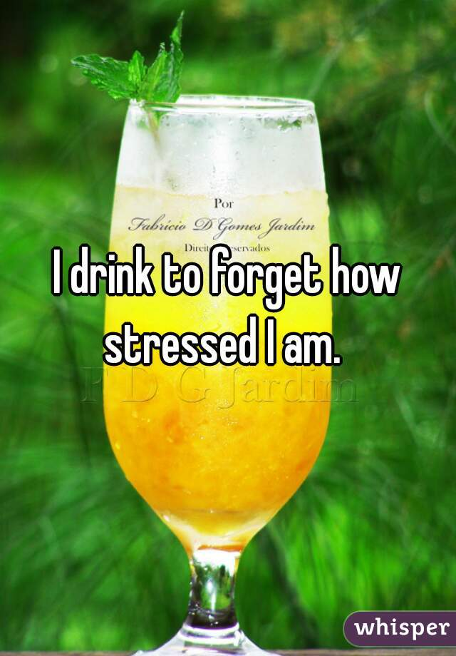 I drink to forget how stressed I am.