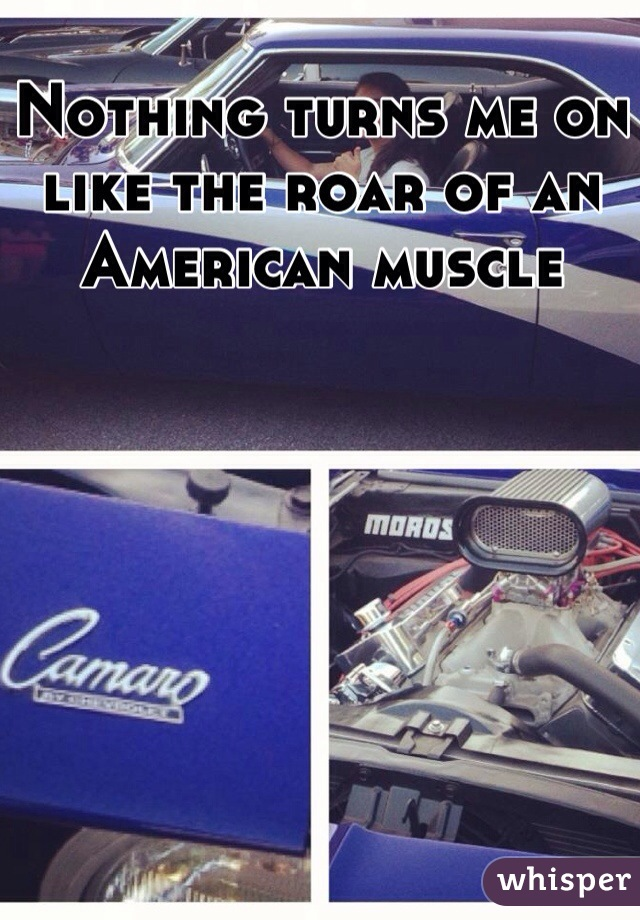 Nothing turns me on like the roar of an American muscle