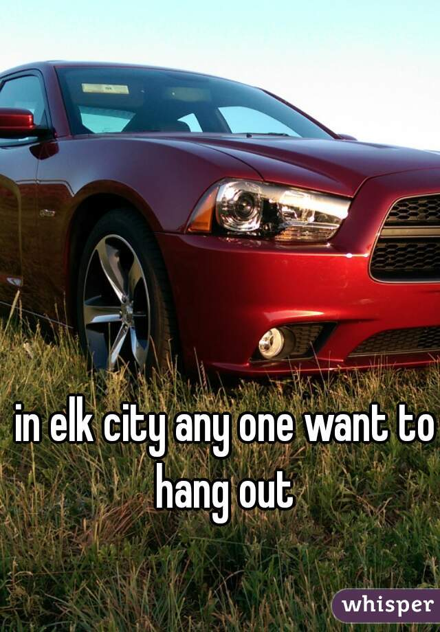 in elk city any one want to hang out