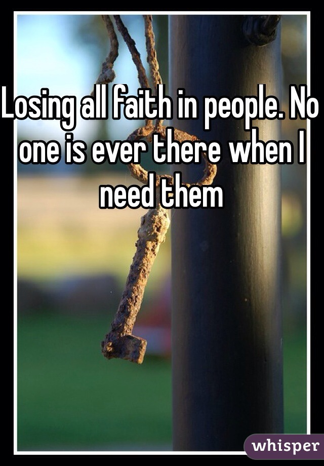Losing all faith in people. No one is ever there when I need them