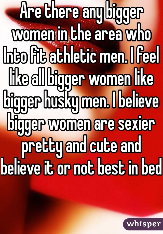 Are there any bigger women in the area who Into fit athletic men. I feel like all bigger women like bigger husky men. I believe bigger women are sexier pretty and cute and believe it or not best in bed