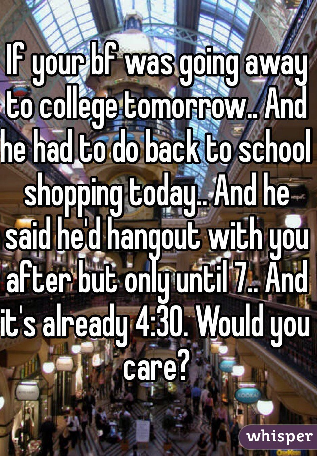 If your bf was going away to college tomorrow.. And he had to do back to school shopping today.. And he said he'd hangout with you after but only until 7.. And it's already 4:30. Would you care?