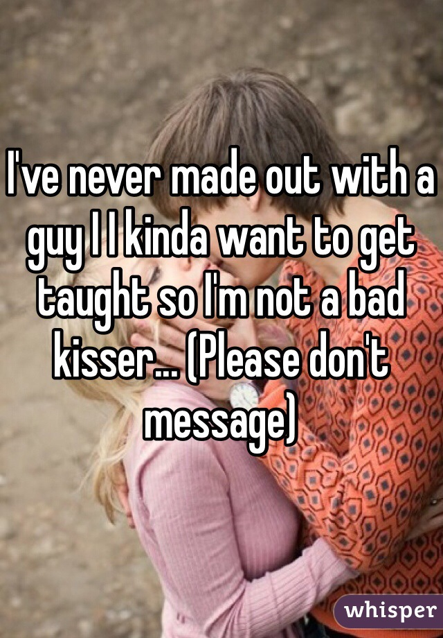 I've never made out with a guy I I kinda want to get taught so I'm not a bad kisser... (Please don't message)