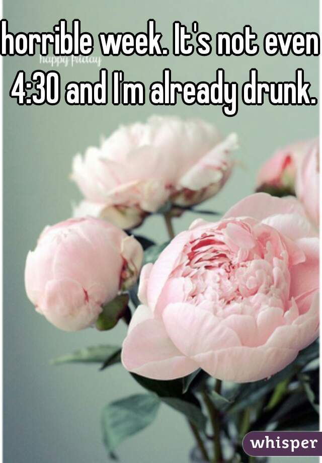 horrible week. It's not even 4:30 and I'm already drunk.