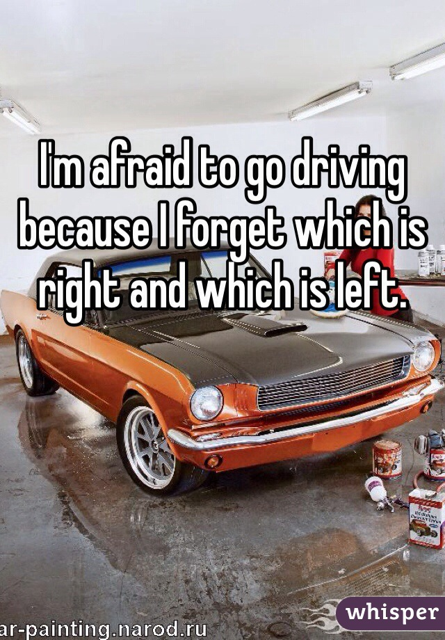 I'm afraid to go driving because I forget which is right and which is left.