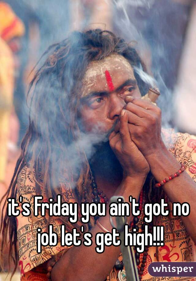 it's Friday you ain't got no job let's get high!!!