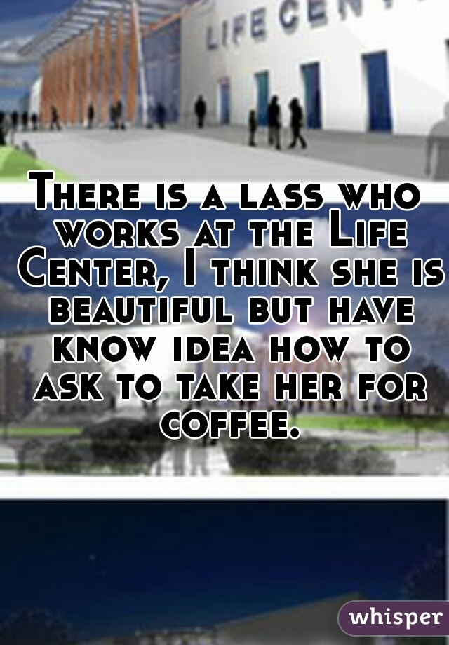 There is a lass who works at the Life Center, I think she is beautiful but have know idea how to ask to take her for coffee.