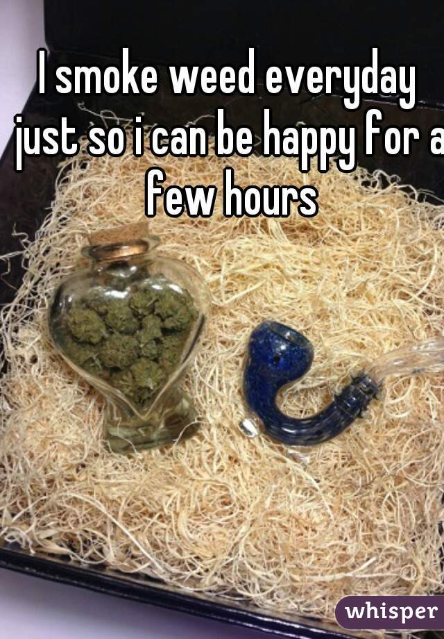 I smoke weed everyday just so i can be happy for a few hours