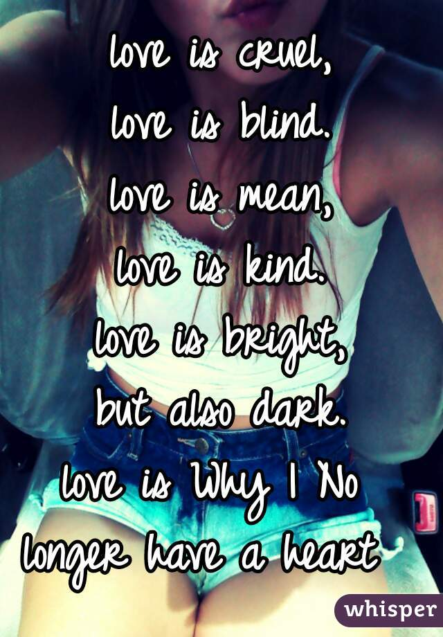 love is cruel, love is blind. love is mean, love is kind. love is bright, but also dark. love is Why I No  longer have a heart