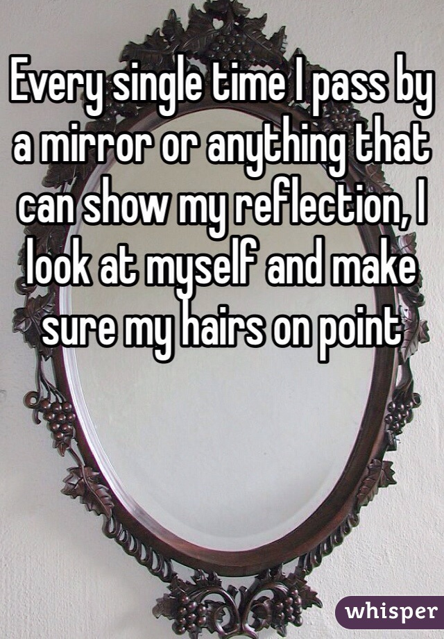 Every single time I pass by a mirror or anything that can show my reflection, I look at myself and make sure my hairs on point