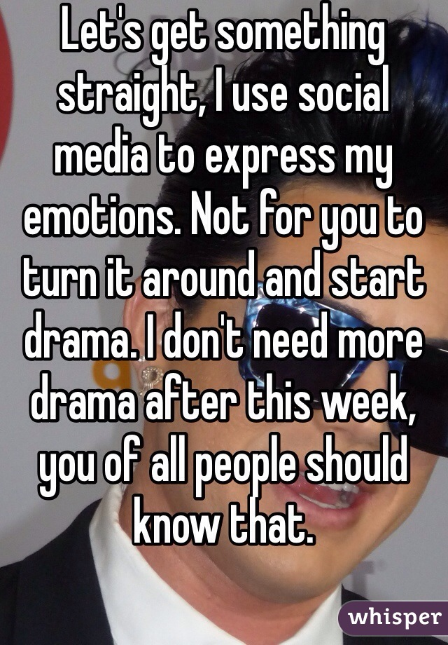 Let's get something straight, I use social media to express my emotions. Not for you to turn it around and start drama. I don't need more drama after this week, you of all people should know that.