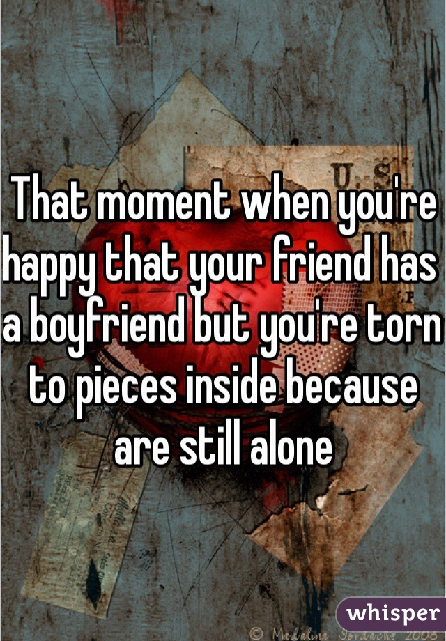 That moment when you're happy that your friend has a boyfriend but you're torn to pieces inside because are still alone
