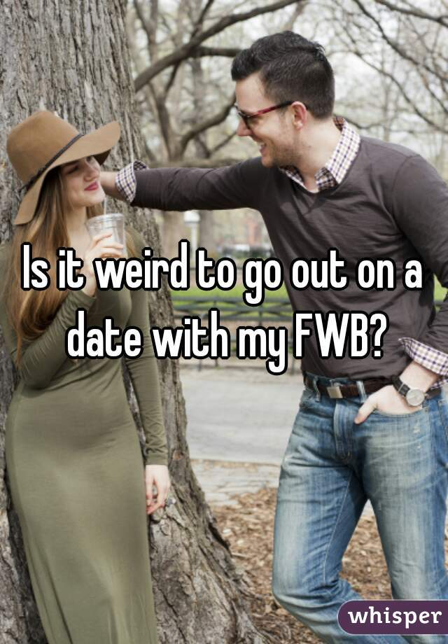 Is it weird to go out on a date with my FWB?