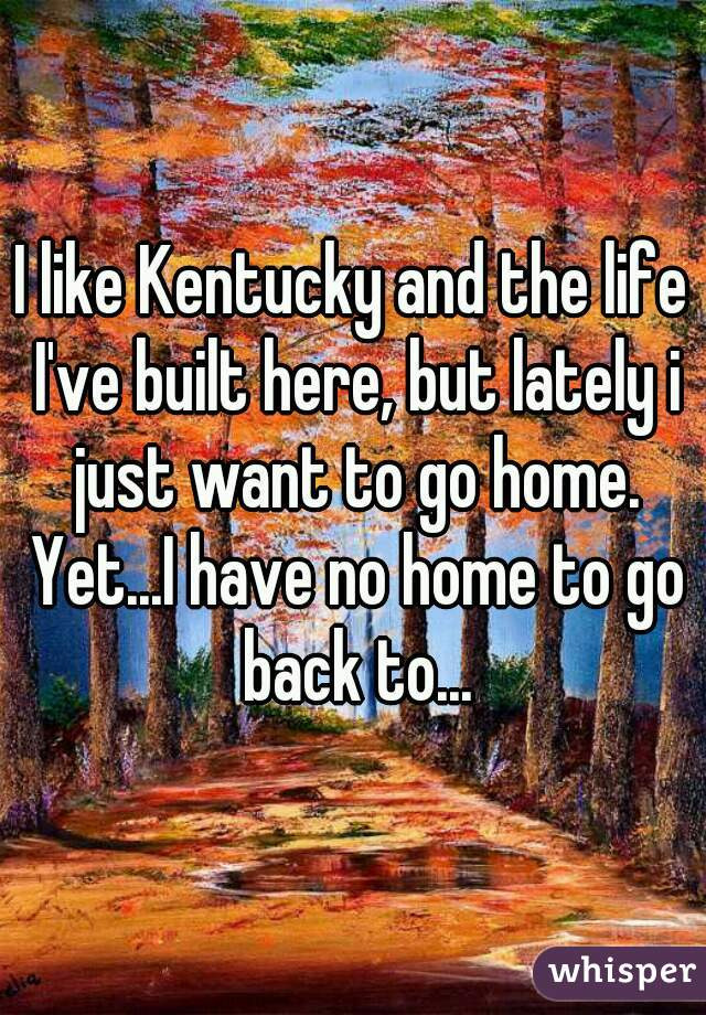 I like Kentucky and the life I've built here, but lately i just want to go home. Yet...I have no home to go back to...