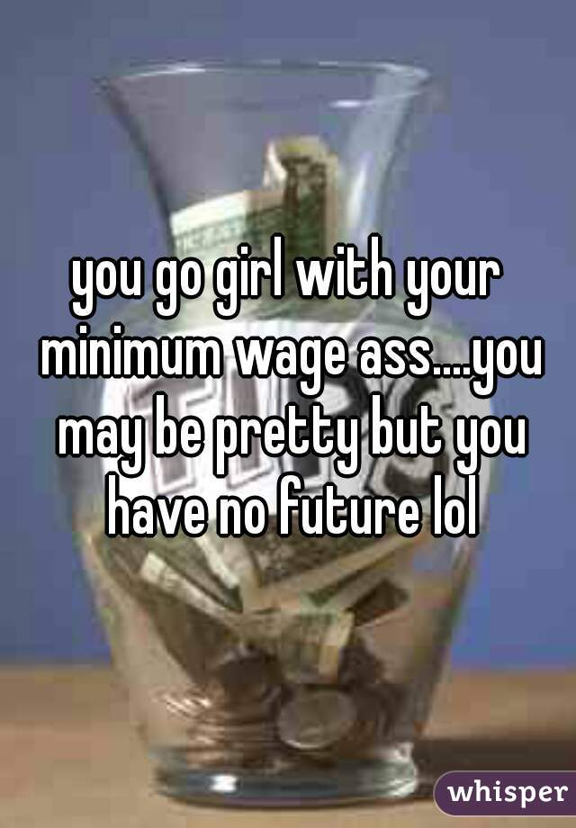 you go girl with your minimum wage ass....you may be pretty but you have no future lol