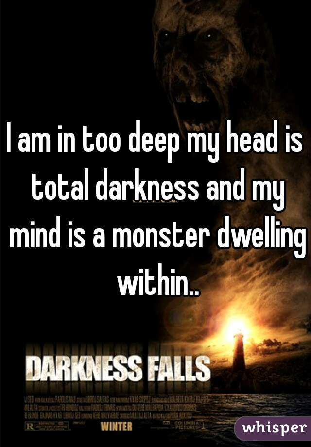 I am in too deep my head is total darkness and my mind is a monster dwelling within..