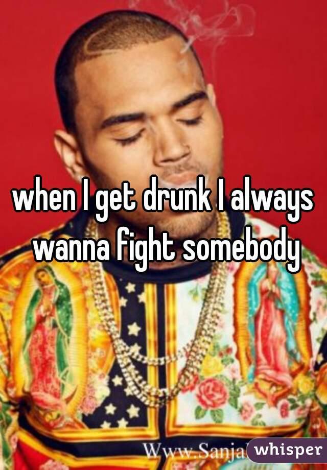 when I get drunk I always wanna fight somebody