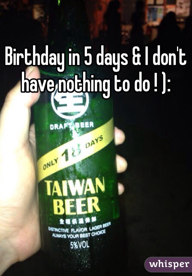 Birthday in 5 days & I don't have nothing to do ! ):