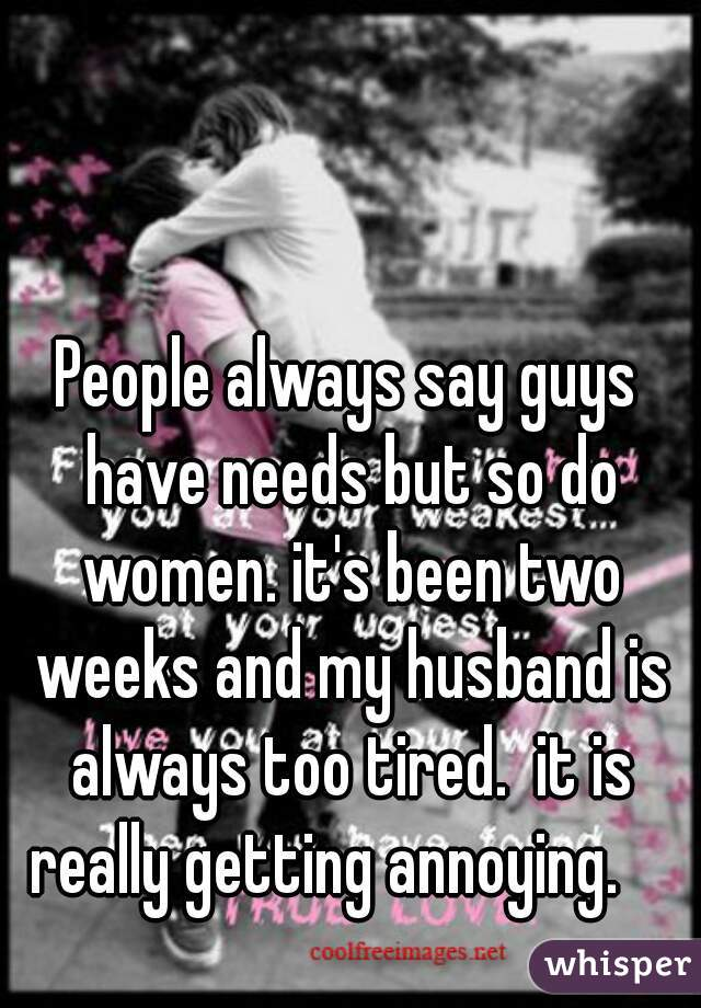 People always say guys have needs but so do women. it's been two weeks and my husband is always too tired.  it is really getting annoying.