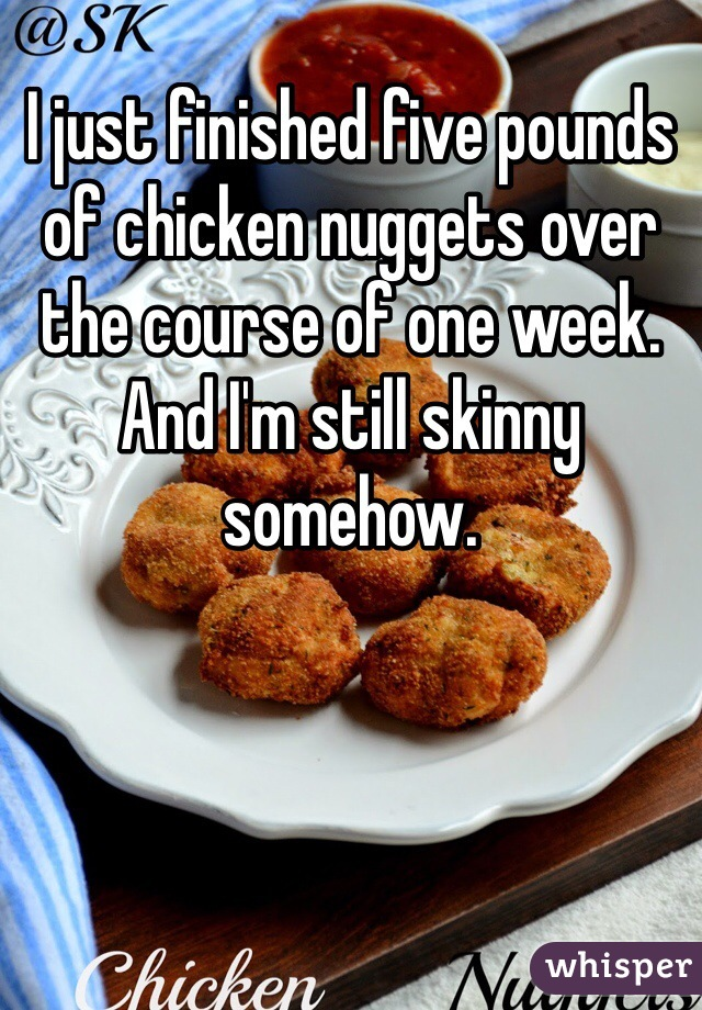 I just finished five pounds of chicken nuggets over the course of one week. And I'm still skinny somehow.