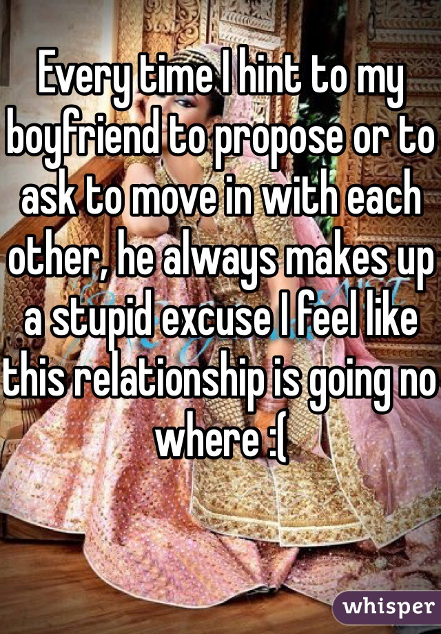 Every time I hint to my boyfriend to propose or to ask to move in with each other, he always makes up a stupid excuse I feel like this relationship is going no where :(