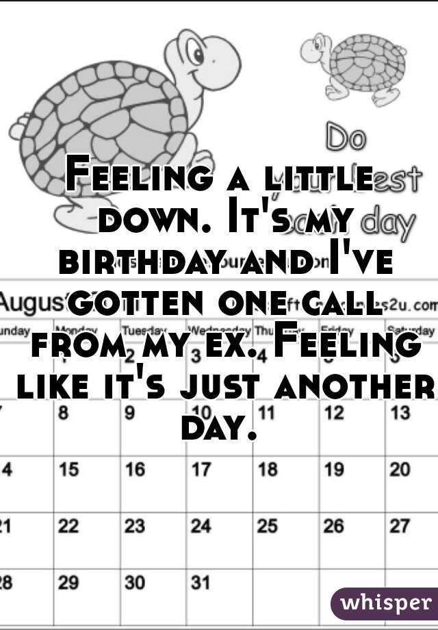 Feeling a little down. It's my birthday and I've gotten one call from my ex. Feeling like it's just another day.