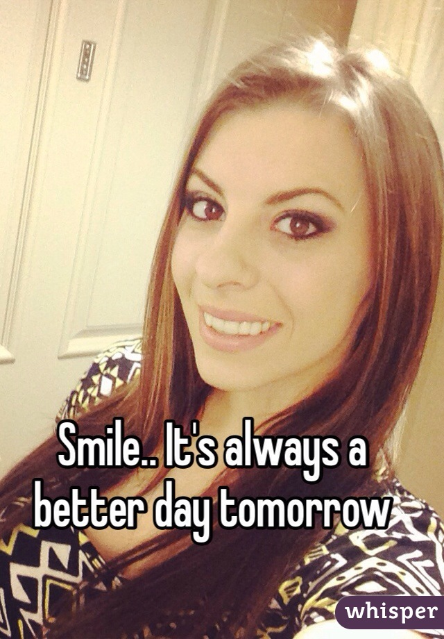 Smile.. It's always a better day tomorrow