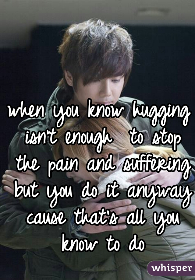 when you know hugging isn't enough  to stop the pain and suffering but you do it anyway cause that's all you know to do