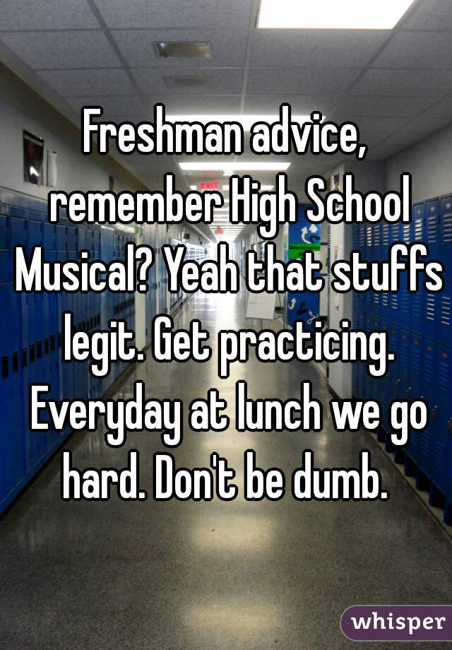 Freshman advice, remember High School Musical? Yeah that stuffs legit. Get practicing. Everyday at lunch we go hard. Don't be dumb.