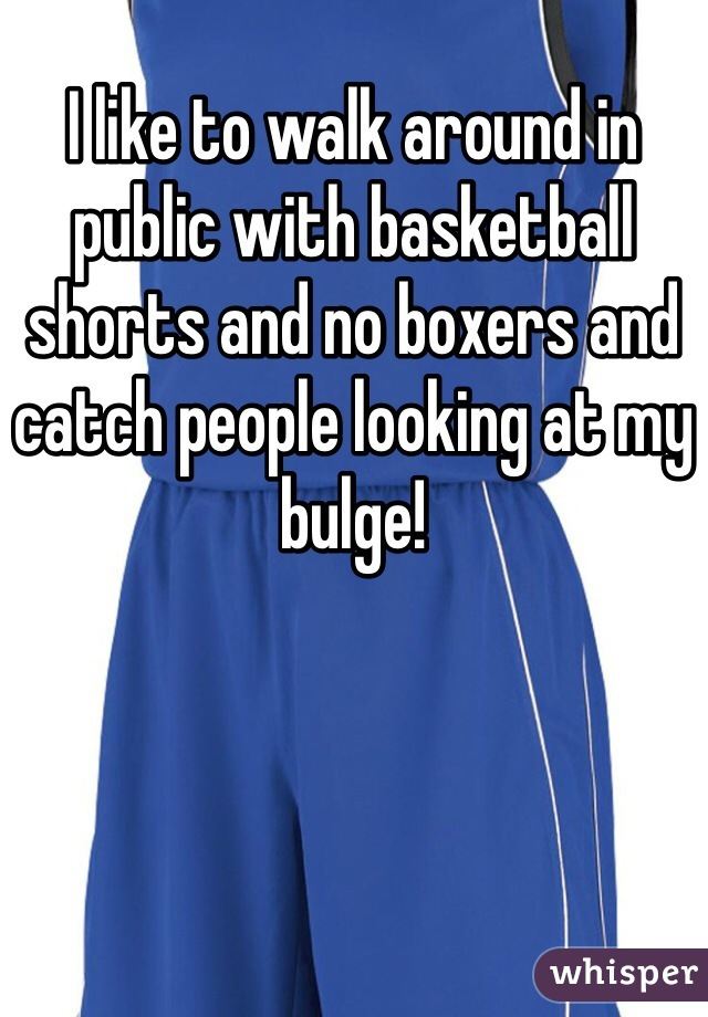 I like to walk around in public with basketball shorts and no boxers and catch people looking at my bulge!