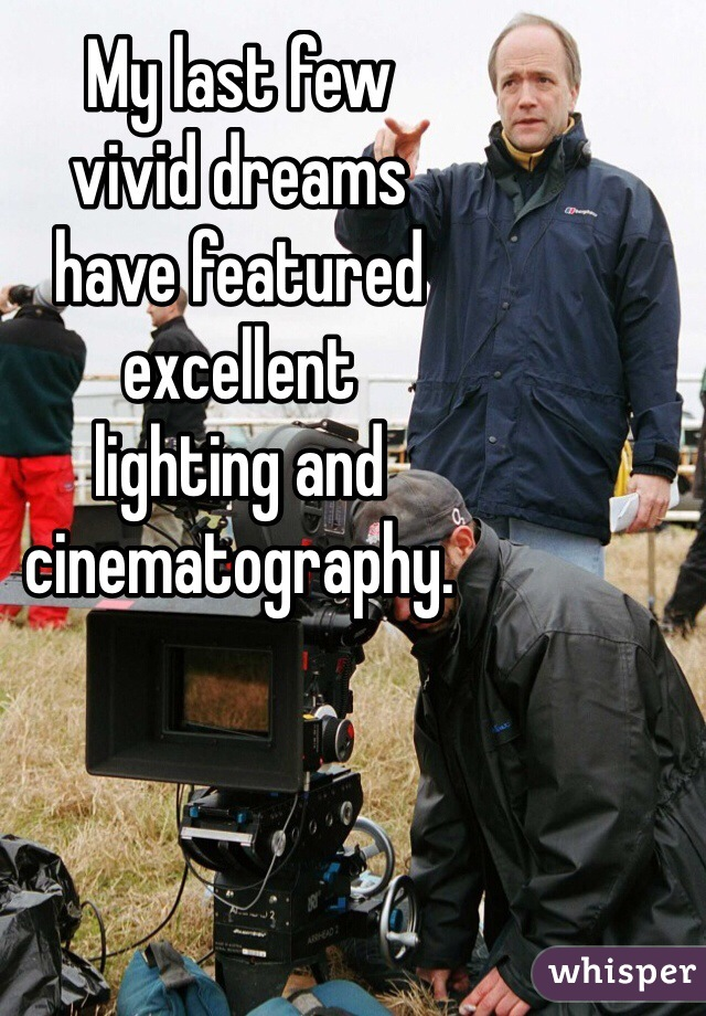 My last few  vivid dreams  have featured  excellent  lighting and  cinematography.