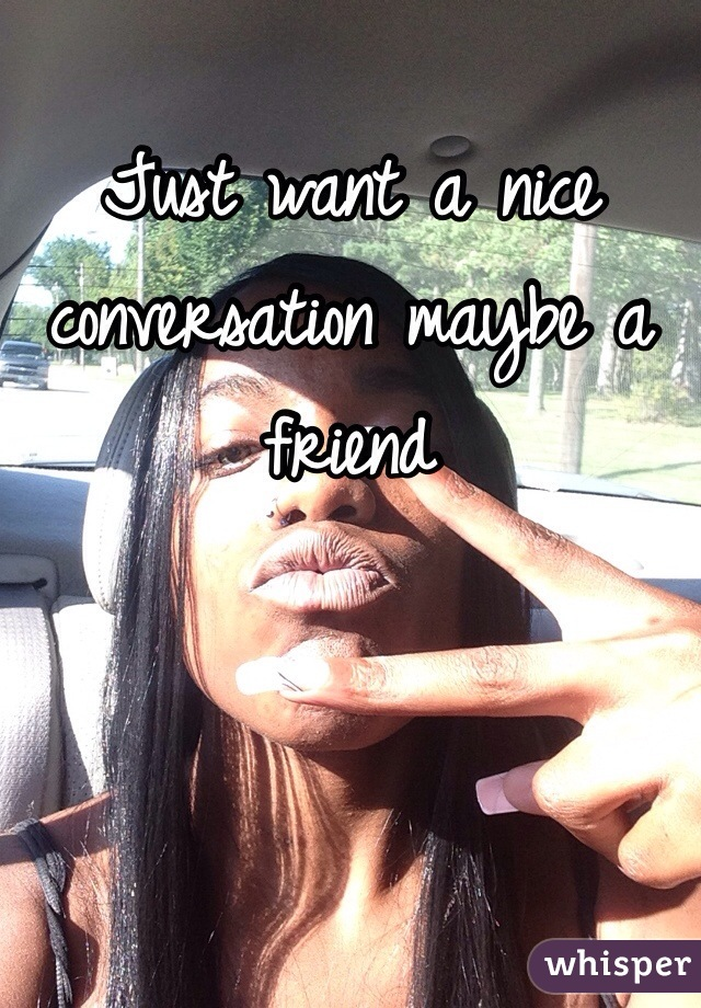 Just want a nice conversation maybe a friend
