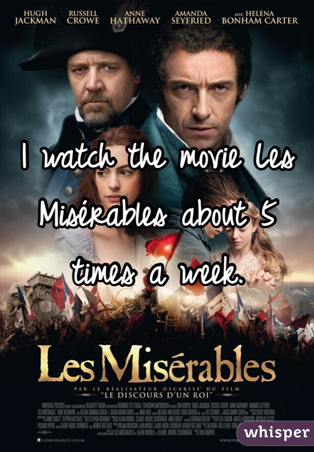 I watch the movie Les Misérables about 5 times a week.