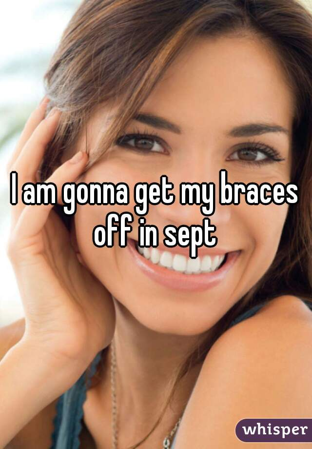 I am gonna get my braces off in sept