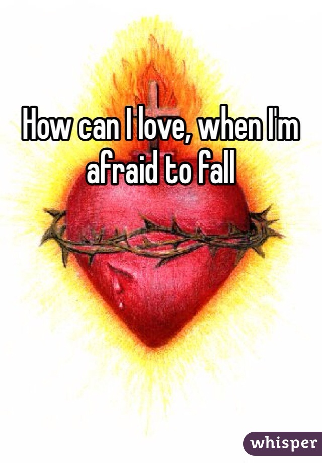 How can I love, when I'm afraid to fall