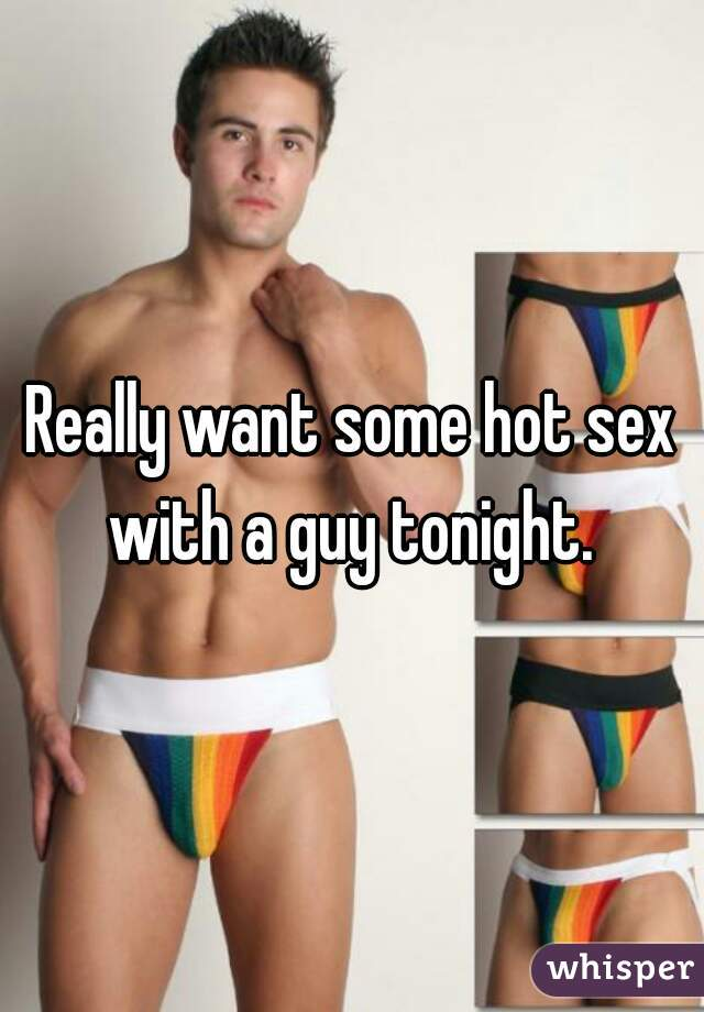 Really want some hot sex with a guy tonight.