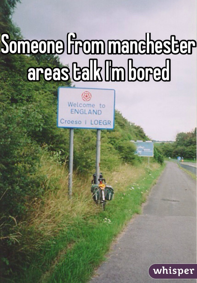 Someone from manchester areas talk I'm bored