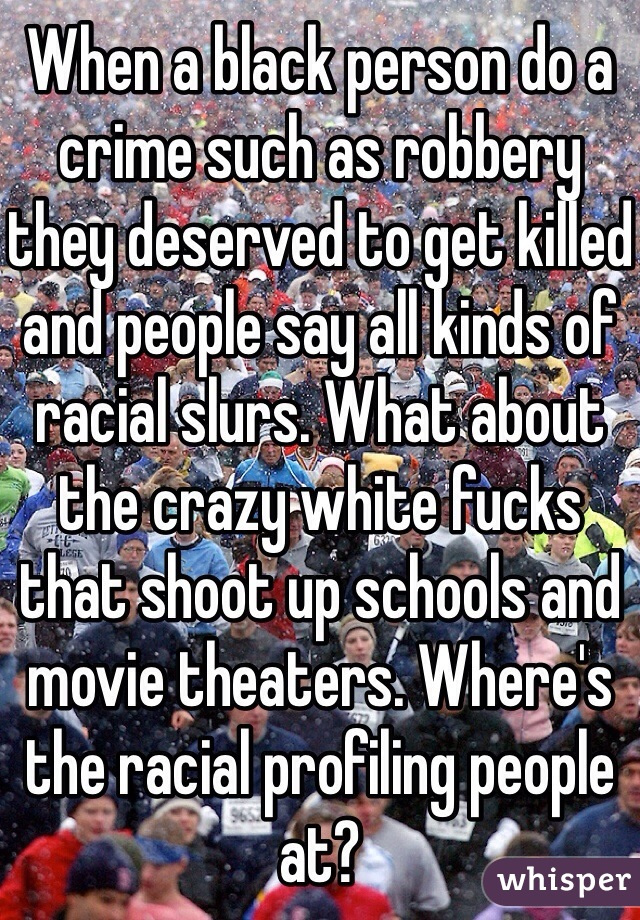 When a black person do a crime such as robbery they deserved to get killed and people say all kinds of racial slurs. What about the crazy white fucks that shoot up schools and movie theaters. Where's the racial profiling people at?