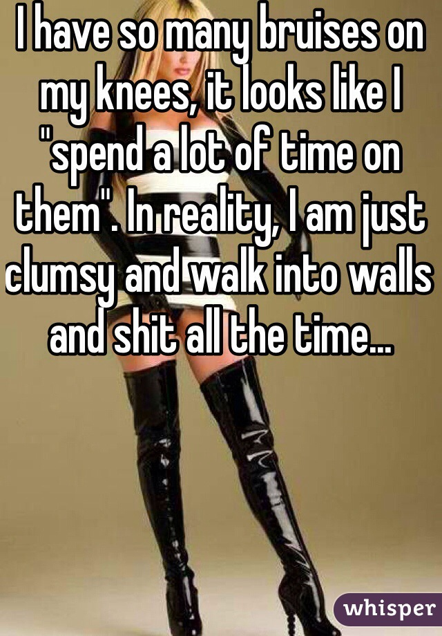 "I have so many bruises on my knees, it looks like I ""spend a lot of time on them"". In reality, I am just clumsy and walk into walls and shit all the time..."