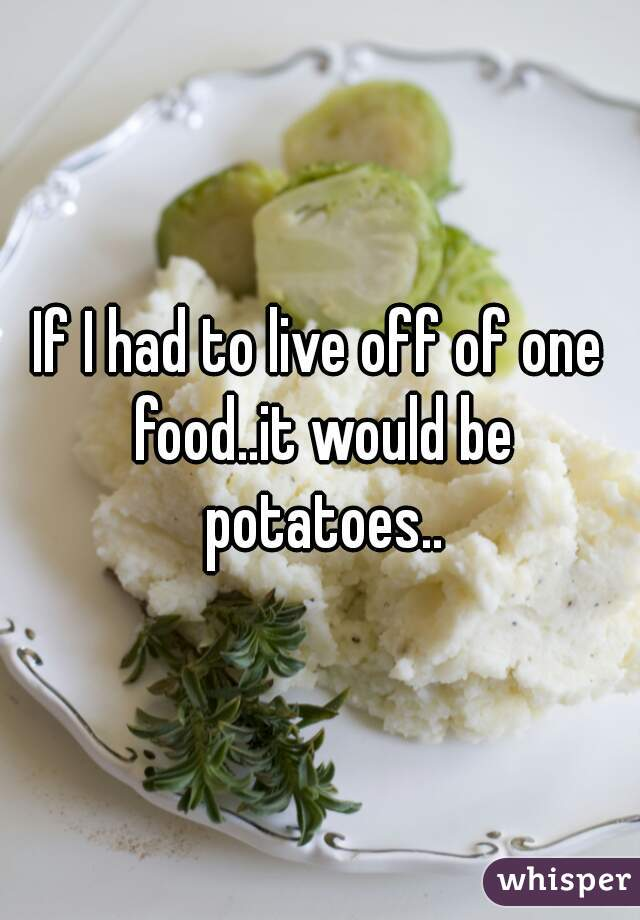 If I had to live off of one food..it would be potatoes..