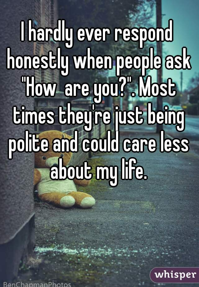 """I hardly ever respond honestly when people ask """"How  are you?"""". Most times they're just being polite and could care less about my life."""