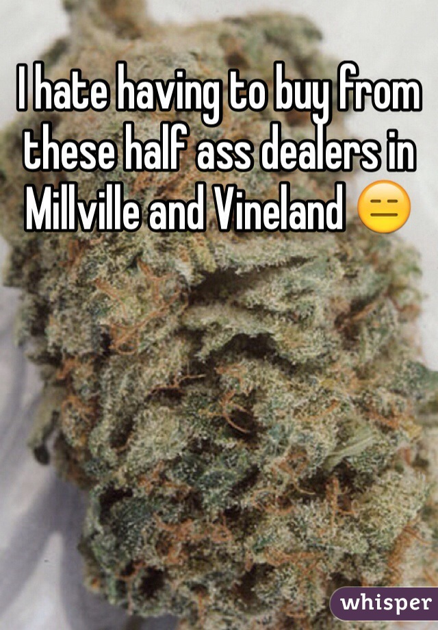 I hate having to buy from these half ass dealers in Millville and Vineland 😑
