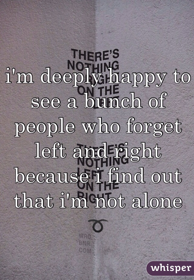 i'm deeply happy to see a bunch of people who forget left and right because i find out that i'm not alone ➰