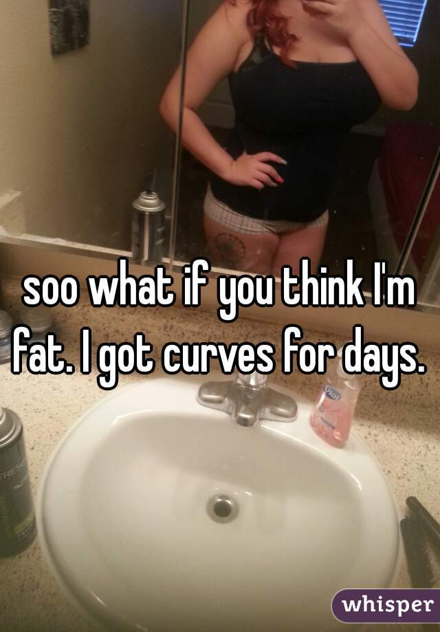 soo what if you think I'm fat. I got curves for days.