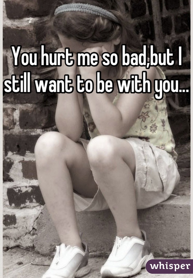 You hurt me so bad,but I still want to be with you...