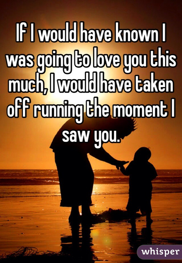 If I would have known I was going to love you this much, I would have taken off running the moment I saw you.