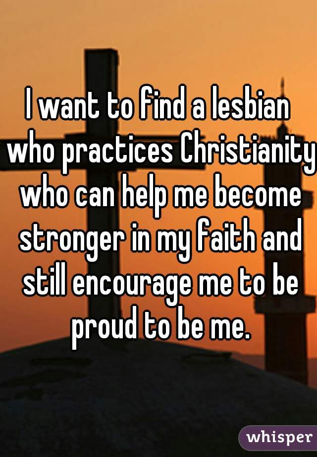 I want to find a lesbian who practices Christianity who can help me become stronger in my faith and still encourage me to be proud to be me.