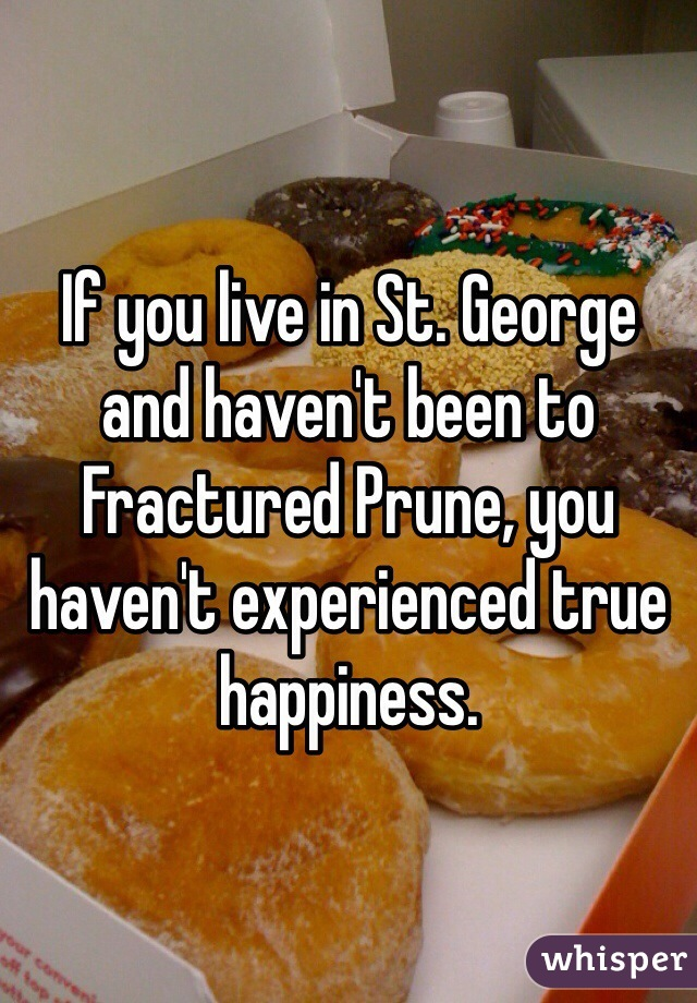 If you live in St. George and haven't been to Fractured Prune, you haven't experienced true happiness.