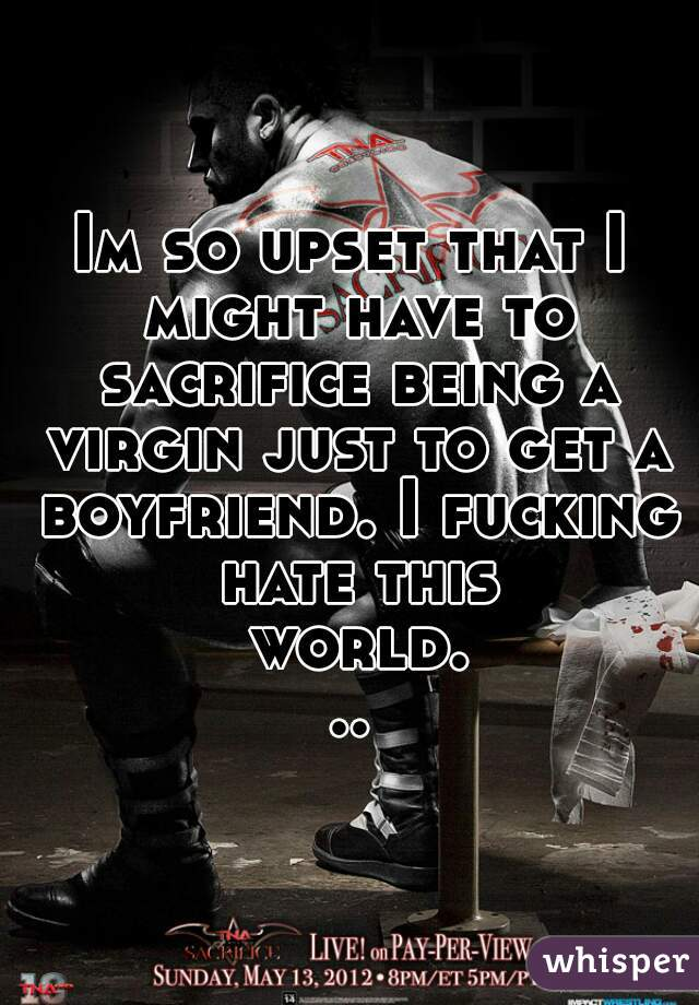 Im so upset that I might have to sacrifice being a virgin just to get a boyfriend. I fucking hate this world...