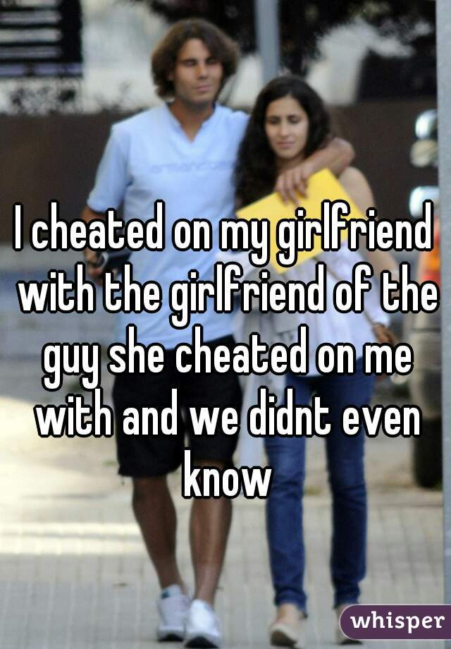 I cheated on my girlfriend with the girlfriend of the guy she cheated on me with and we didnt even know